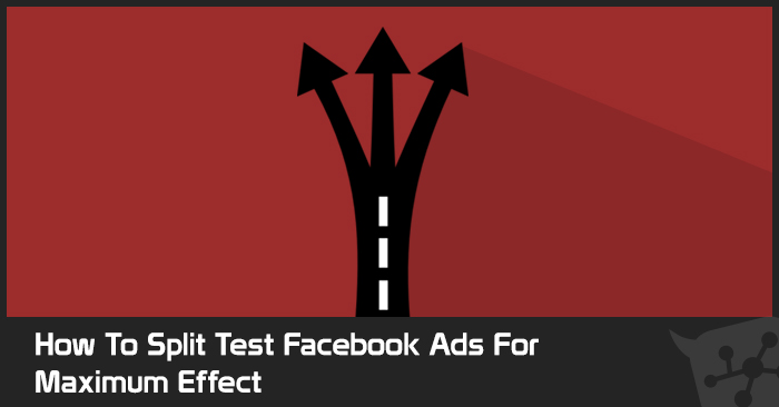 How To Split Test Facebook Ads For Maximum Effect