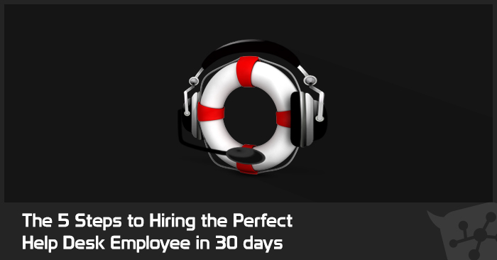 The 5 Steps for Hiring the Perfect Help Desk Employee in 30 days