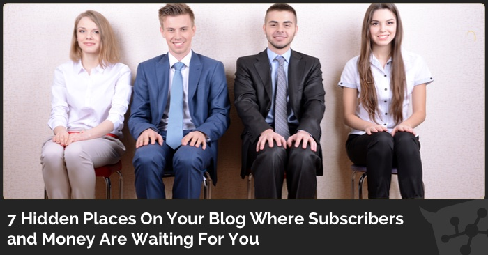 7 Hidden Places On Your Blog Where  Subscribers and Money Are Waiting For You