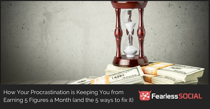 How your procrastination is keeping you from earning 5 figures a month (and the 5 ways to fix it)