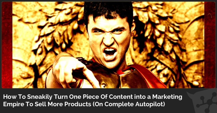 How To Sneakily Turn One Piece Of Content into a Marketing Empire To Sell More Products (On Complete Autopilot)