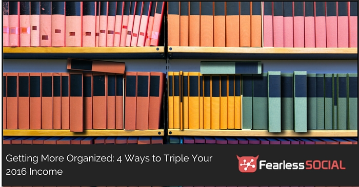 Getting More Organized: 4 Ways to Triple Your 2016 Income