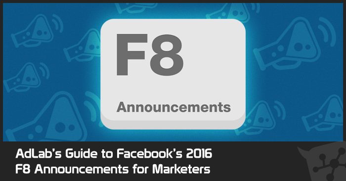 AdLab's Guide to Facebook's 2016 F8  Announcements for Marketers